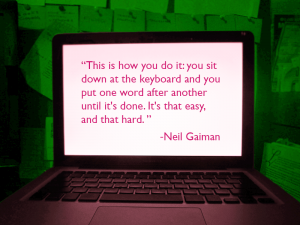 Quote from Neil Gaiman -This is how you do it: you sit down at the keyboard and you put one word after another until its done. It's that easy, and that hard.